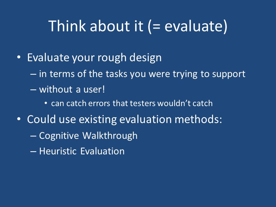 Think about it (= evaluate) Evaluate your rough design – in terms of the tasks you were trying to support – without a user.