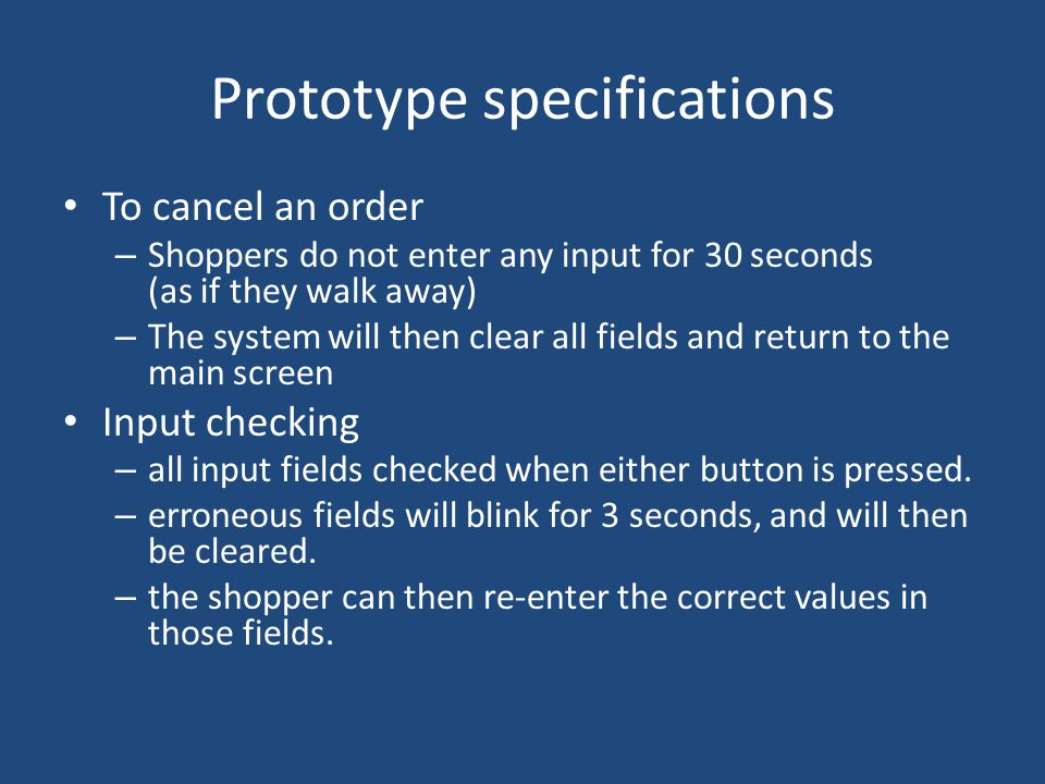 Prototype specifications To cancel an order – Shoppers do not enter any input for 30 seconds (as if they walk away) – The system will then clear all fields and return to the main screen Input checking – all input fields checked when either button is pressed.