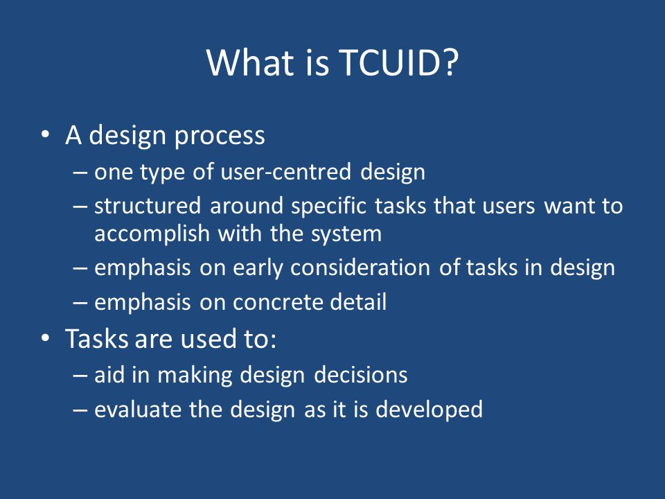 The TCUID process figure out who s going to use the system to do what choose representative tasks for task-centered design borrow rough out a design think about it create a mock-up or prototype test it with users iterate build it track it change it