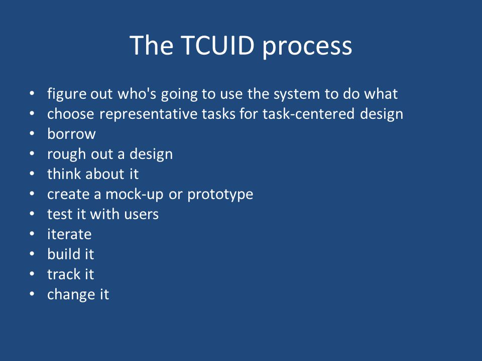 The TCUID process figure out who s going to use the system to do what choose representative tasks for task-centered design borrow (look for inspiration) rough out a design (paper prototype) think about it (walkthrough) create a mock-up or prototype test it with users iterate build it track it change it
