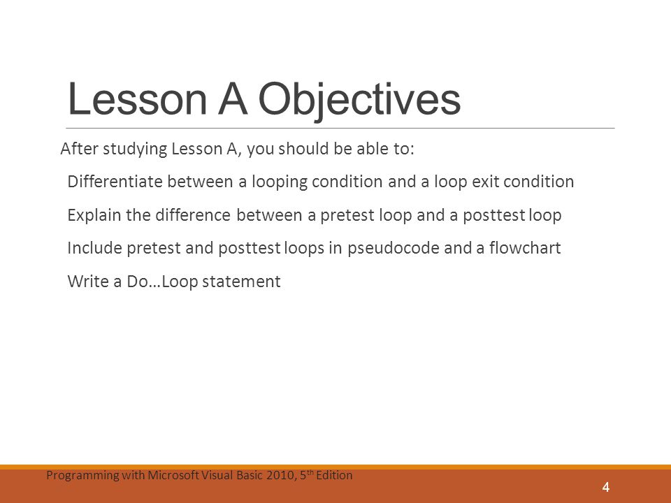 Programming with Microsoft Visual Basic 2010, 5 th Edition Lesson A Objectives (cont'd.) Stop an infinite loop Utilize counters and accumulators Explain the purpose of the priming and update reads Abbreviate assignment statements using the arithmetic assignment operators Code a counter-controlled loop using the For…Next statement 5