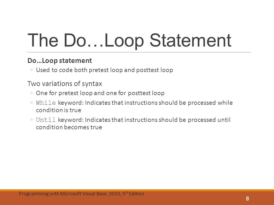 Programming with Microsoft Visual Basic 2010, 5 th Edition The Do…Loop Statement (cont'd.) Do…Loop statement ◦Begins with Do clause, ends with Loop clause ◦Instructions to be repeated are placed between Do and Loop clauses ◦Use While or Until keyword before condition ◦Condition must evaluate to Boolean True or False Location of { While | Until } condition ◦Pretest loop: Appears in Do clause ◦Posttest loop: Appears in Loop clause Diamond: Represents loop condition in flowchart 9