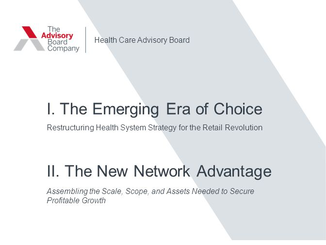 Health Care Advisory Board I. The Emerging Era of Choice Restructuring Health System Strategy for the Retail Revolution II. The New Network Advantage
