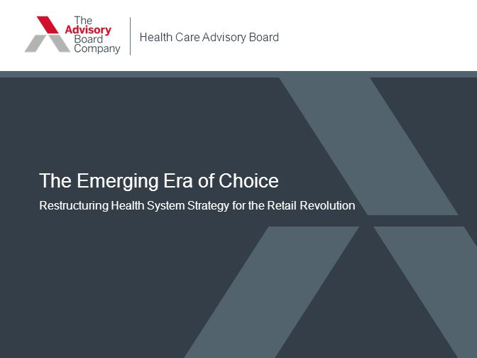 Health Care Advisory Board The Emerging Era of Choice Restructuring Health System Strategy for the Retail Revolution