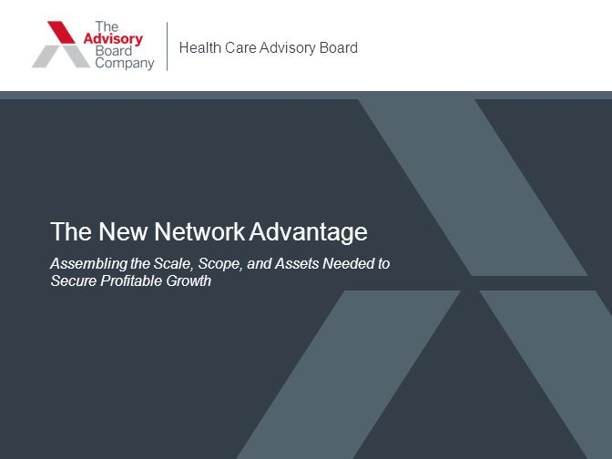 Health Care Advisory Board The New Network Advantage Assembling the Scale, Scope, and Assets Needed to Secure Profitable Growth