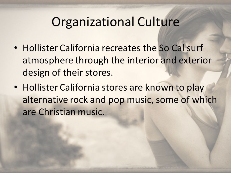 Organizational Culture Hollister California recreates the So Cal surf atmosphere through the interior and exterior design of their stores. Hollister C