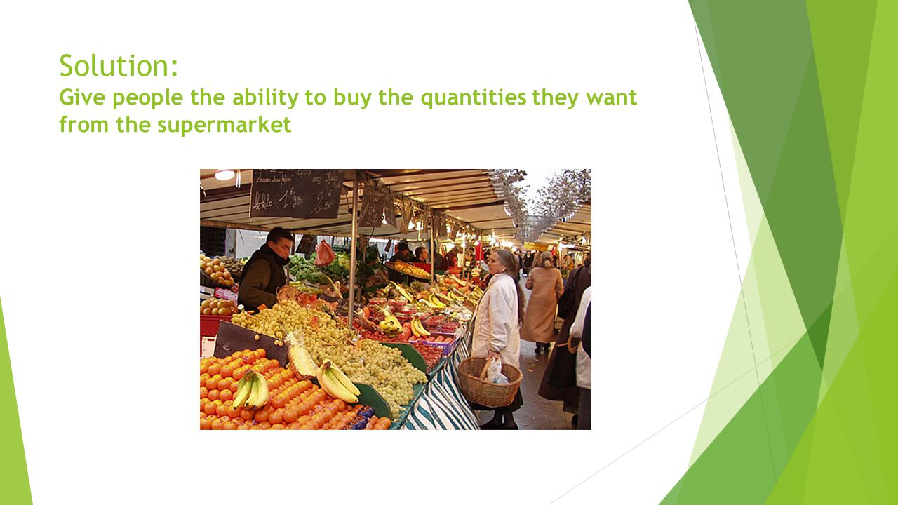 Solution: Give people the ability to buy the quantities they want from the supermarket