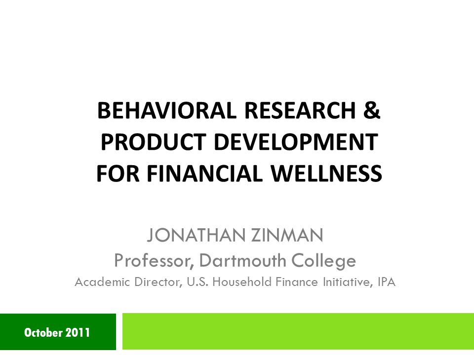 BEHAVIORAL RESEARCH & PRODUCT DEVELOPMENT FOR FINANCIAL WELLNESS October 2011 JONATHAN ZINMAN Professor, Dartmouth College Academic Director, U.S.