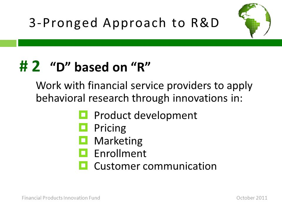 3-Pronged Approach to R&D October 2011 D based on R Work with financial service providers to apply behavioral research through innovations in:  Product development  Pricing  Marketing  Enrollment  Customer communication # 2 Financial Products Innovation Fund