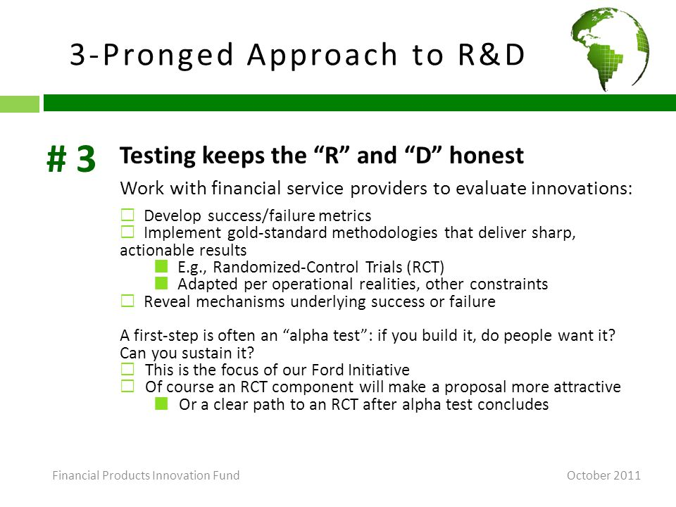 3-Pronged Approach to R&D October 2011 Testing keeps the R and D honest Work with financial service providers to evaluate innovations:  Develop success/failure metrics  Implement gold-standard methodologies that deliver sharp, actionable results E.g., Randomized-Control Trials (RCT) Adapted per operational realities, other constraints  Reveal mechanisms underlying success or failure A first-step is often an alpha test : if you build it, do people want it.
