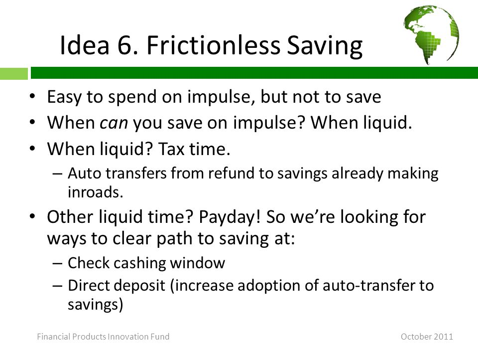Idea 6. Frictionless Saving Easy to spend on impulse, but not to save When can you save on impulse.