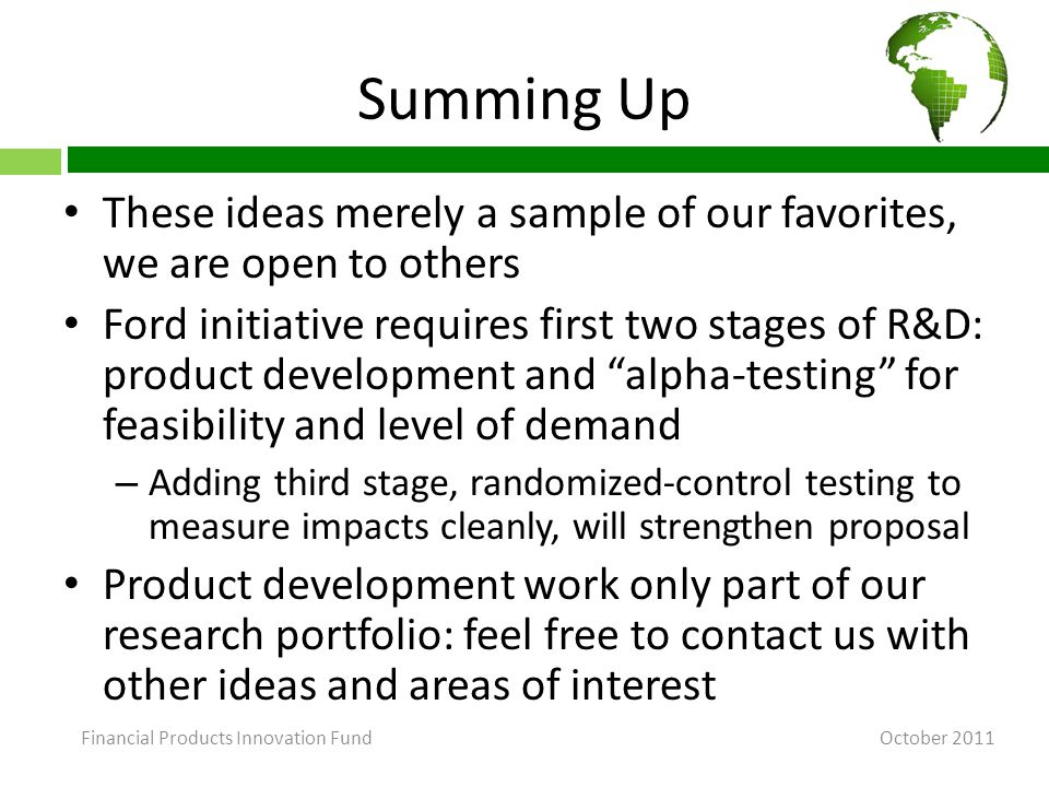 Summing Up These ideas merely a sample of our favorites, we are open to others Ford initiative requires first two stages of R&D: product development and alpha-testing for feasibility and level of demand – Adding third stage, randomized-control testing to measure impacts cleanly, will strengthen proposal Product development work only part of our research portfolio: feel free to contact us with other ideas and areas of interest October 2011 Financial Products Innovation Fund