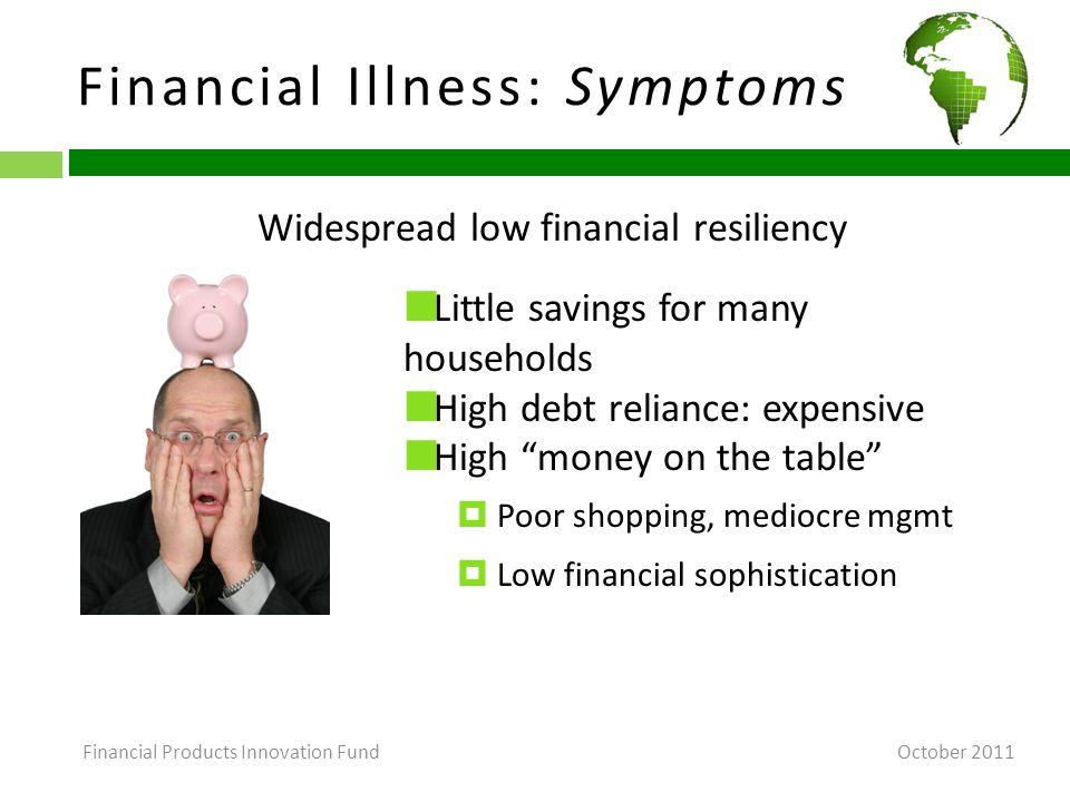 Financial Illness: Causes (Behavioral Economics 101a) October 2011 Cognitive biases that stack deck toward spending/borrowing, away from saving/accumulating  In preferences: costly self-control, loss-aversion  In expectations: things will get better (or at least not worse)  In price perceptions Underestimation of compound interest Underestimation of borrowing costs  Limited attention # 1 Financial Products Innovation Fund
