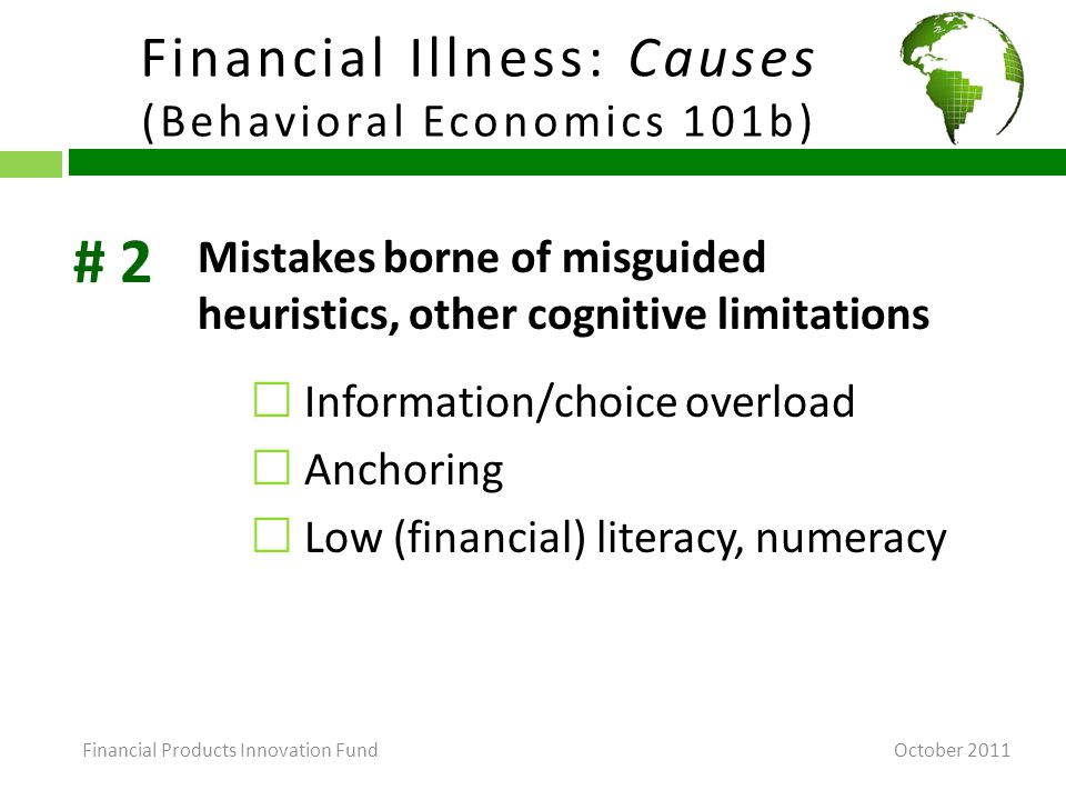 Financial Illness: Causes (Behavioral Economics 101b) October 2011 Mistakes borne of misguided heuristics, other cognitive limitations  Information/choice overload  Anchoring  Low (financial) literacy, numeracy # 2 Financial Products Innovation Fund