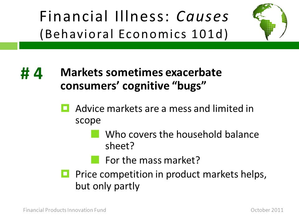 Financial Illness: Causes (Behavioral Economics 101d) October 2011 Markets sometimes exacerbate consumers' cognitive bugs  Advice markets are a mess and limited in scope Who covers the household balance sheet.