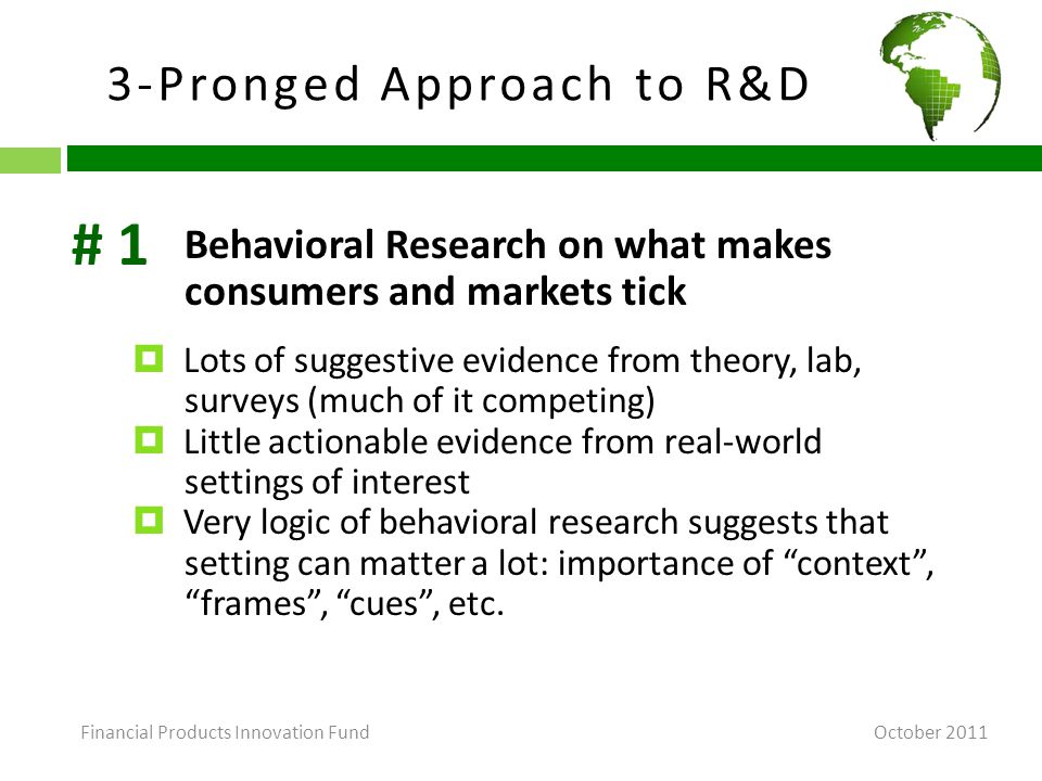 3-Pronged Approach to R&D October 2011 Behavioral Research on what makes consumers and markets tick  Lots of suggestive evidence from theory, lab, surveys (much of it competing)  Little actionable evidence from real-world settings of interest  Very logic of behavioral research suggests that setting can matter a lot: importance of context , frames , cues , etc.