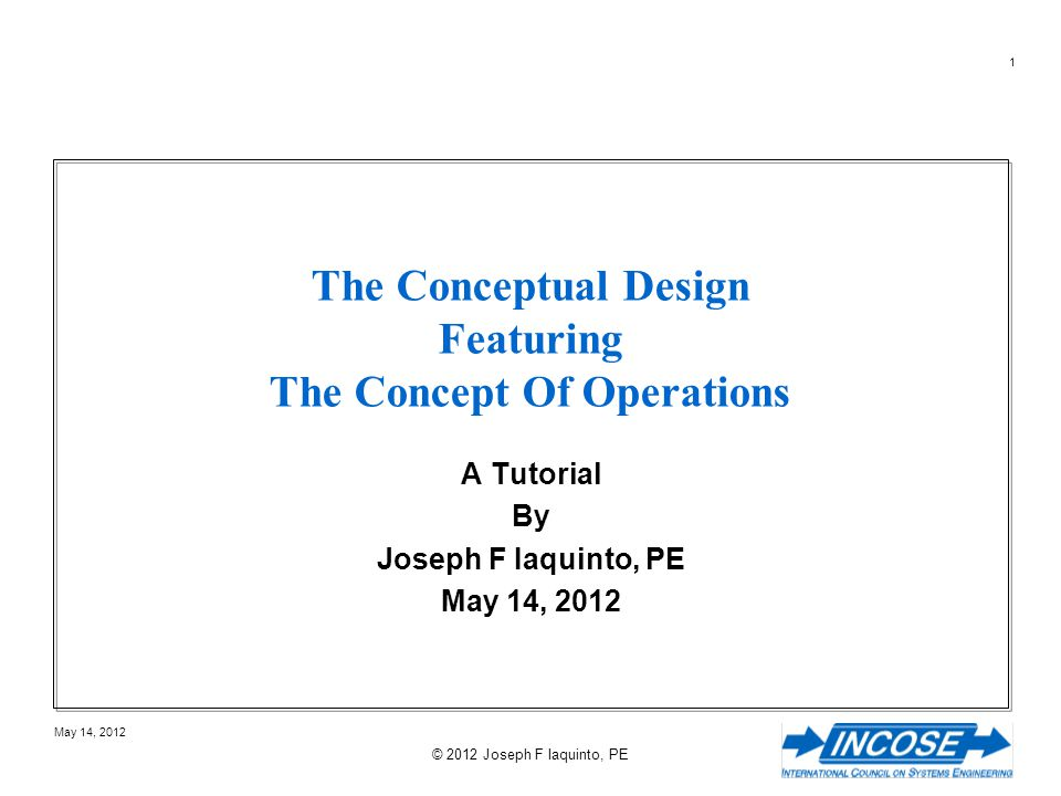32 May 14, 2012 © 2012 Joseph F Iaquinto, PE Definition of Conceptual Design Fundamental Principles of Conceptual Design High level description of the proposed business / mission process Forms the basis of how the roles or users conceive of the system –Task domain metaphors and analogies –Task domain activities that users execute –Task domain information users create and manipulate –Activities users can perform Exposes the relationships between the Concepts Illuminates the mappings between the Concepts and the task- domain the system is designed to support Interpretation of: Johnson & Henderson in Conceptual Models: Begin by Designing What to Design, Interactions, January + February 2002