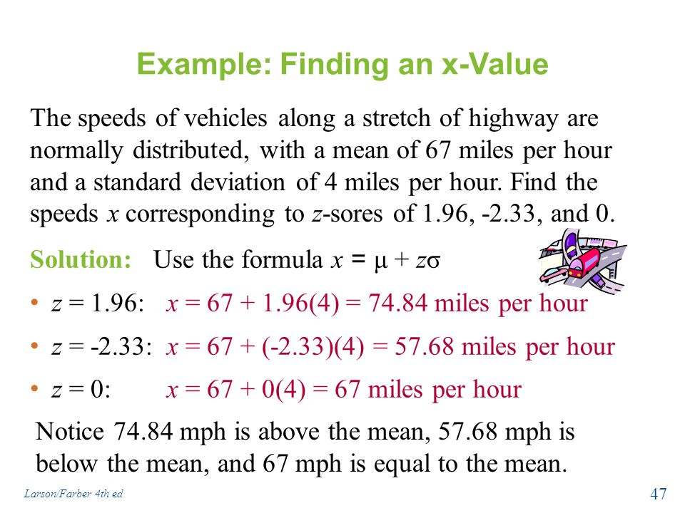 Example: Finding an x-Value The speeds of vehicles along a stretch of highway are normally distributed, with a mean of 67 miles per hour and a standar