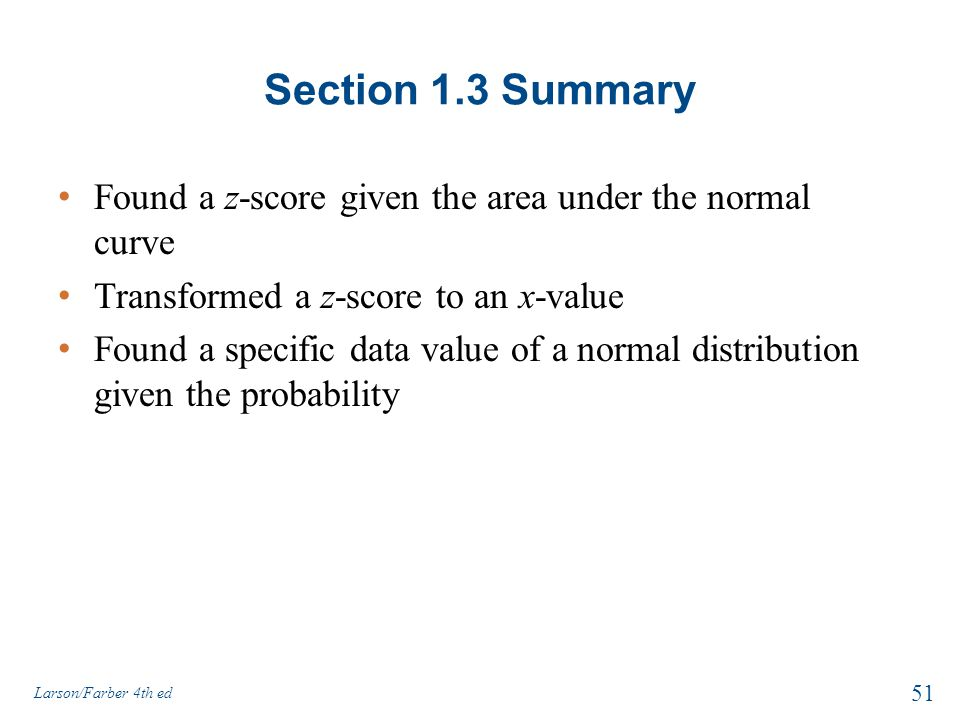Section 1.3 Summary Found a z-score given the area under the normal curve Transformed a z-score to an x-value Found a specific data value of a normal