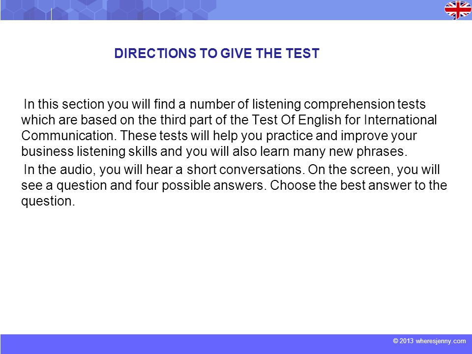 © 2013 wheresjenny.com DIRECTIONS TO GIVE THE TEST In this section you will find a number of listening comprehension tests which are based on the third part of the Test Of English for International Communication.