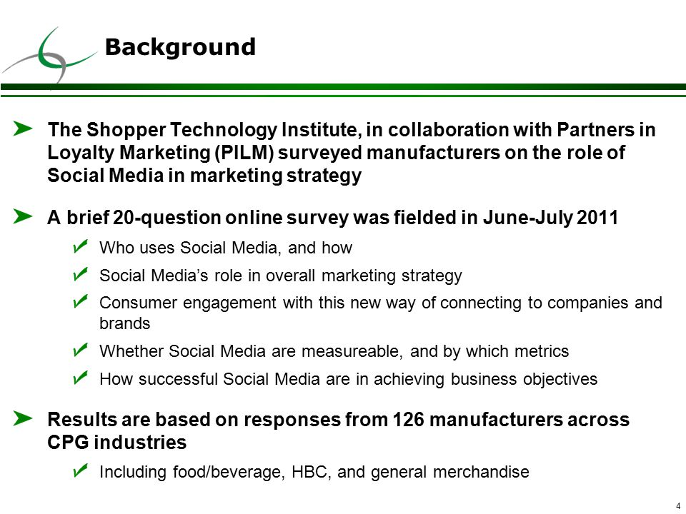 4 Background The Shopper Technology Institute, in collaboration with Partners in Loyalty Marketing (PILM) surveyed manufacturers on the role of Social Media in marketing strategy A brief 20-question online survey was fielded in June-July 2011 Who uses Social Media, and how Social Media's role in overall marketing strategy Consumer engagement with this new way of connecting to companies and brands Whether Social Media are measureable, and by which metrics How successful Social Media are in achieving business objectives Results are based on responses from 126 manufacturers across CPG industries Including food/beverage, HBC, and general merchandise