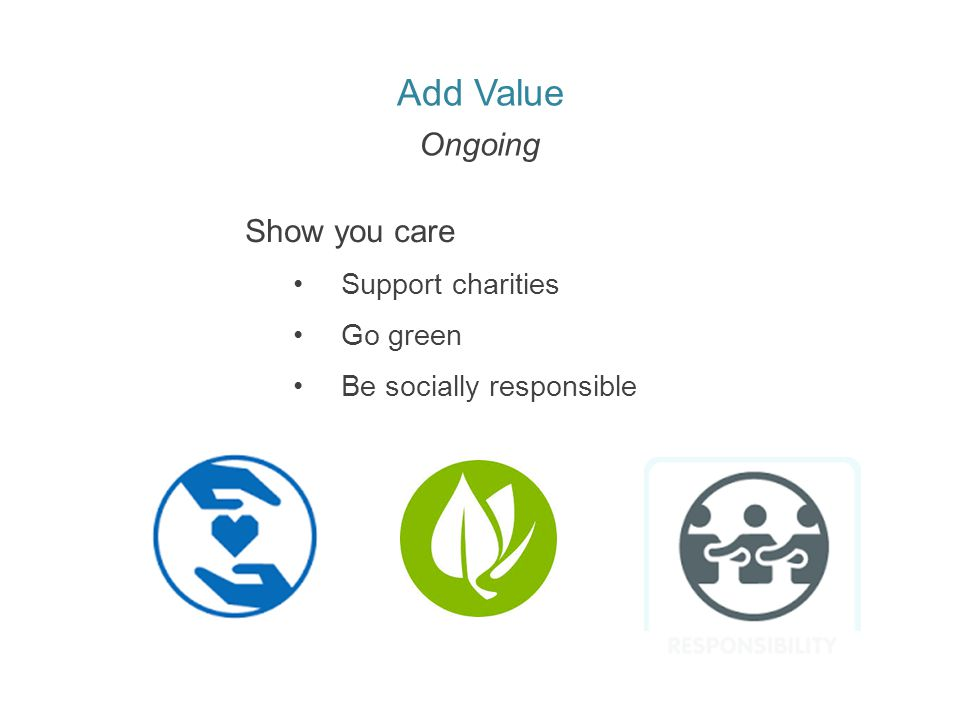 Add Value Ongoing Show you care Support charities Go green Be socially responsible