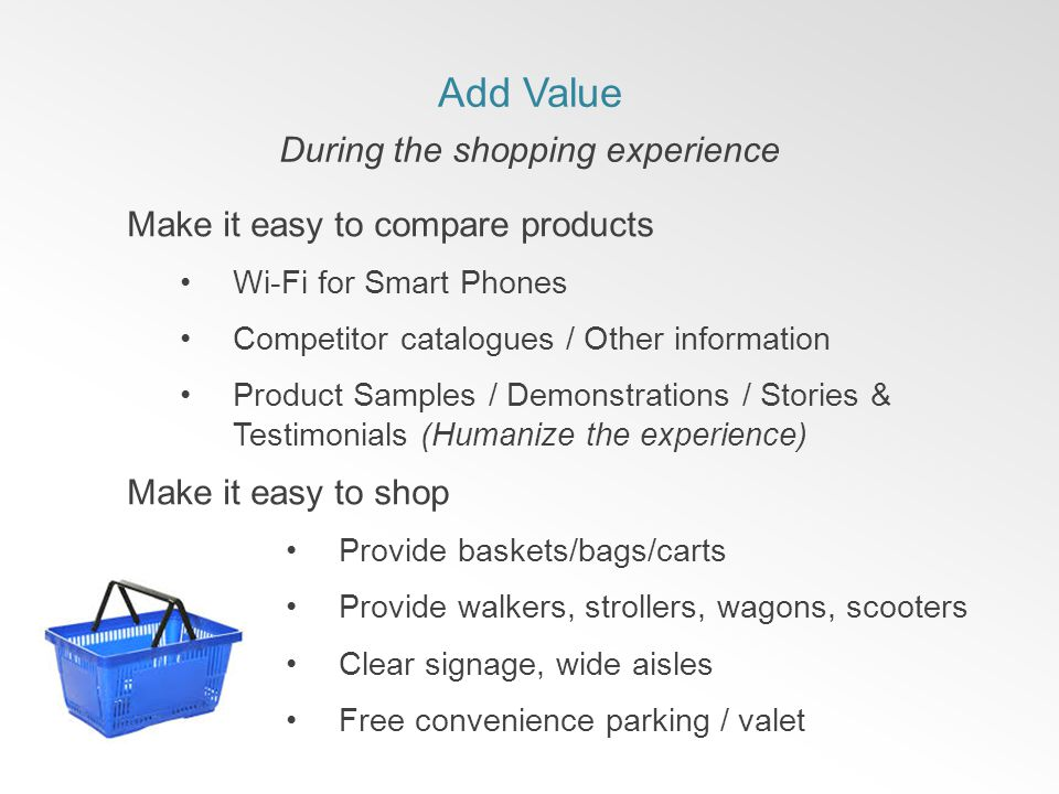 Add Value During the shopping experience Make it easy to compare products Wi-Fi for Smart Phones Competitor catalogues / Other information Product Samples / Demonstrations / Stories & Testimonials (Humanize the experience) Make it easy to shop Provide baskets/bags/carts Provide walkers, strollers, wagons, scooters Clear signage, wide aisles Free convenience parking / valet