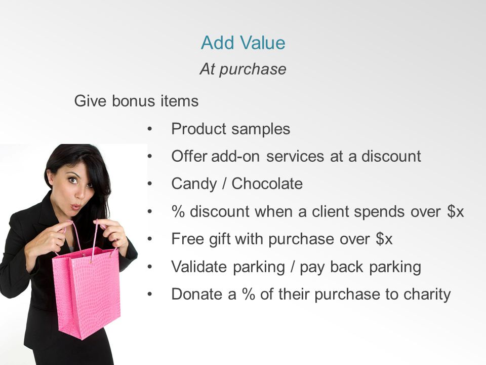 Add Value At purchase Give bonus items Product samples Offer add-on services at a discount Candy / Chocolate % discount when a client spends over $x Free gift with purchase over $x Validate parking / pay back parking Donate a % of their purchase to charity