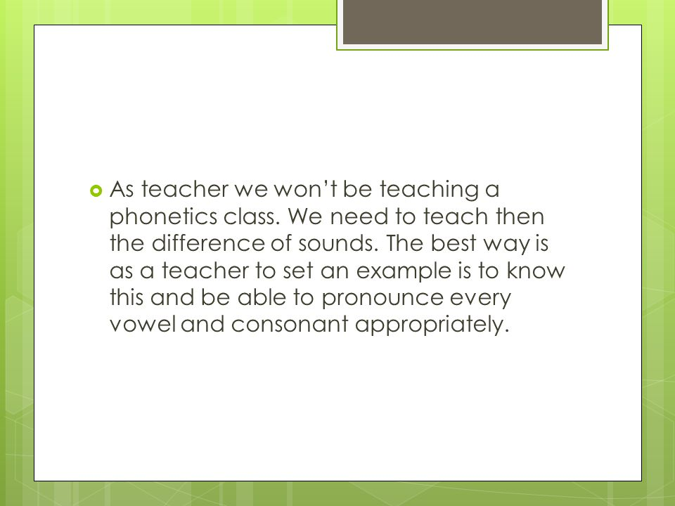  As teacher we won't be teaching a phonetics class. We need to teach then the difference of sounds. The best way is as a teacher to set an example is