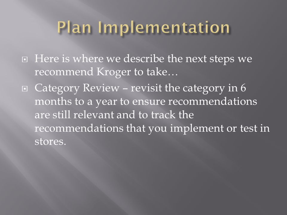  Here is where we describe the next steps we recommend Kroger to take…  Category Review – revisit the category in 6 months to a year to ensure recommendations are still relevant and to track the recommendations that you implement or test in stores.