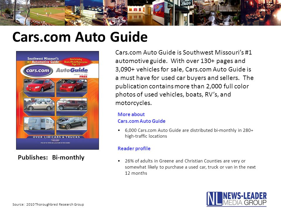Cars.com Auto Guide Publishes: Bi-monthly More about Cars.com Auto Guide 6,000 Cars.com Auto Guide are distributed bi-monthly in 280+ high-traffic locations Reader profile 26% of adults in Greene and Christian Counties are very or somewhat likely to purchase a used car, truck or van in the next 12 months Source: 2010 Thoroughbred Research Group Cars.com Auto Guide is Southwest Missouri's #1 automotive guide.