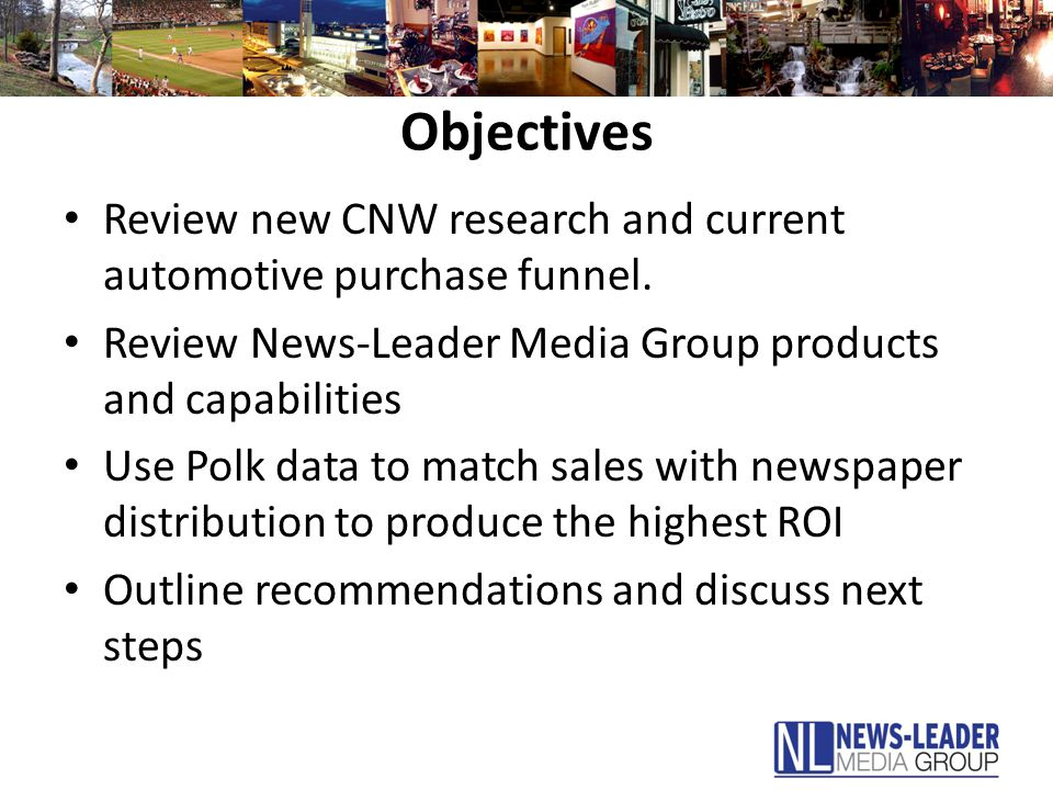 Objectives Review new CNW research and current automotive purchase funnel. Review News-Leader Media Group products and capabilities Use Polk data to m