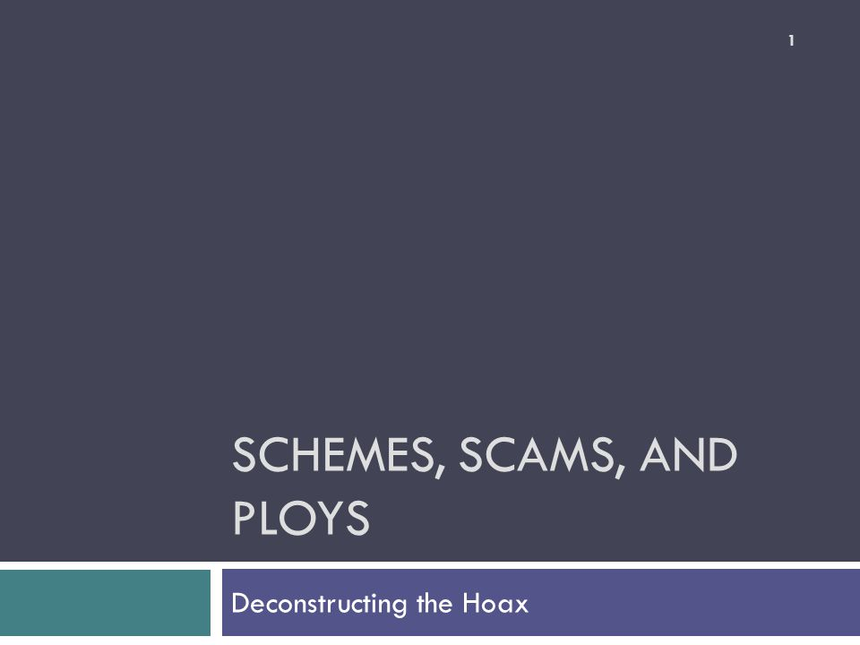 SCHEMES, SCAMS, AND PLOYS Deconstructing the Hoax 1