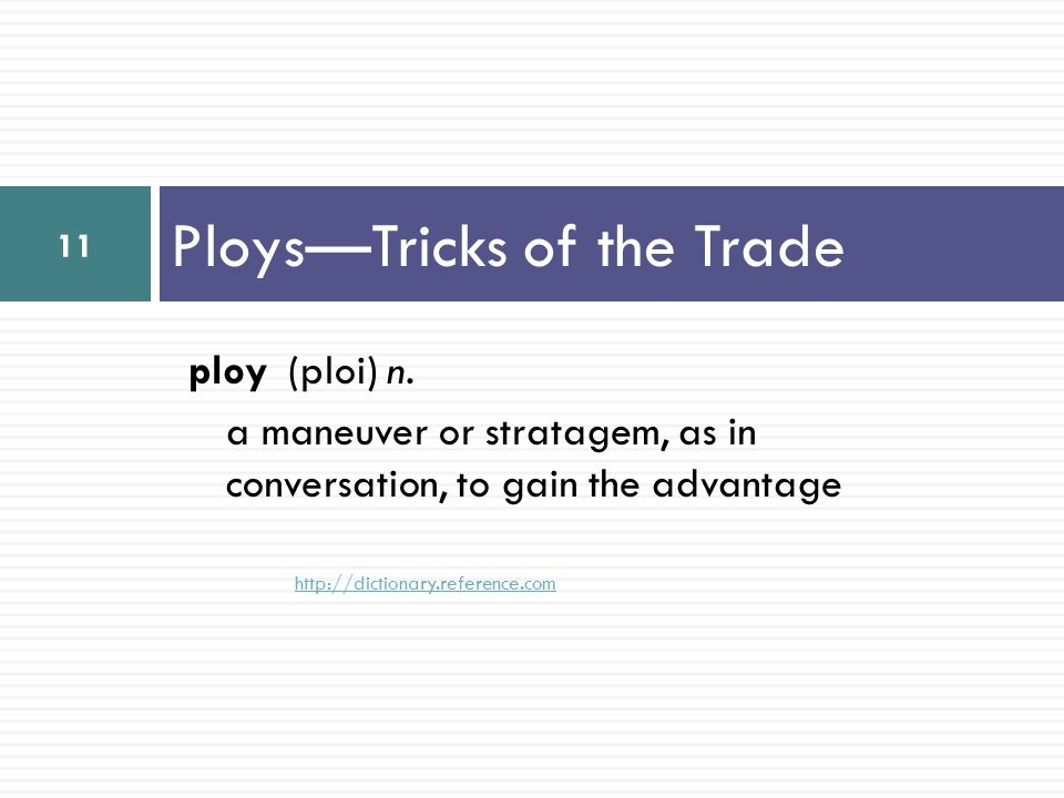 Ploys—Tricks of the Trade ploy (ploi) n. a maneuver or stratagem, as in conversation, to gain the advantage http://dictionary.reference.com 11