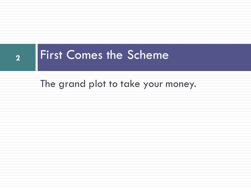 The grand plot to take your money. First Comes the Scheme 2