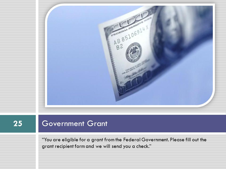"""You are eligible for a grant from the Federal Government. Please fill out the grant recipient form and we will send you a check."" Government Grant 25"