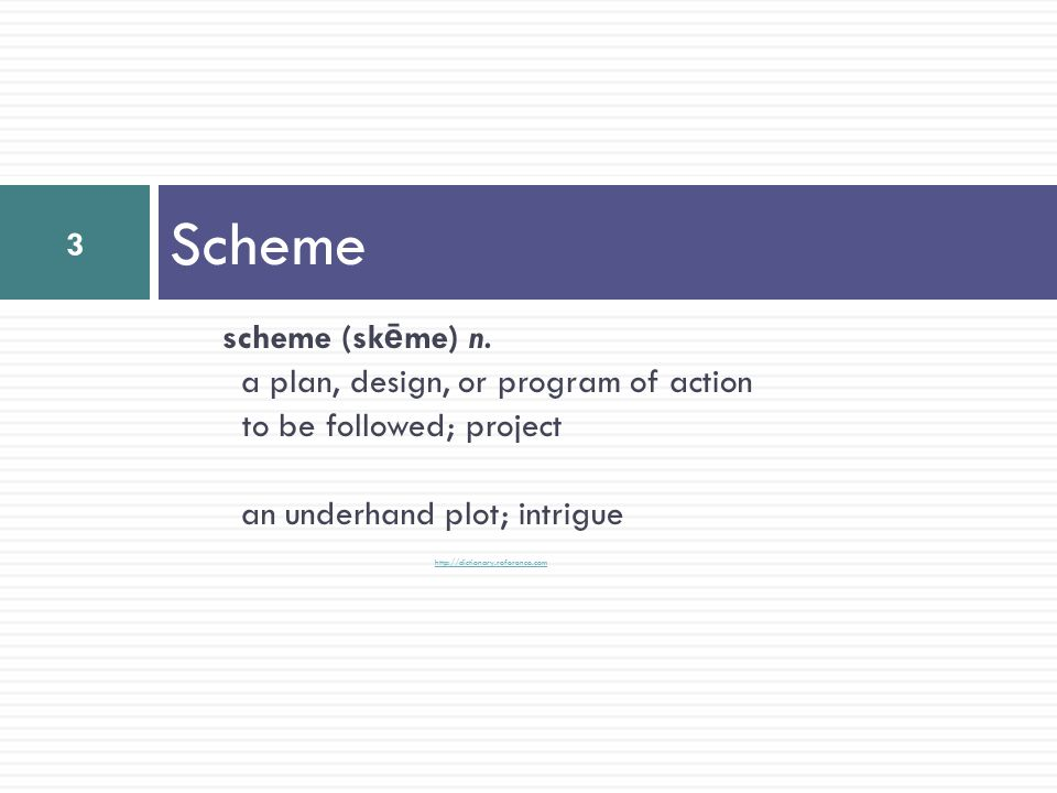 Scheme scheme (sk ē me) n. a plan, design, or program of action to be followed; project an underhand plot; intrigue http://dictionary.reference.com 3
