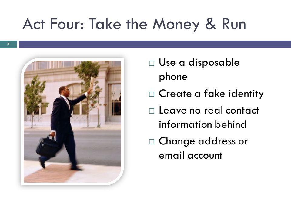 Act Four: Take the Money & Run  Use a disposable phone  Create a fake identity  Leave no real contact information behind  Change address or email