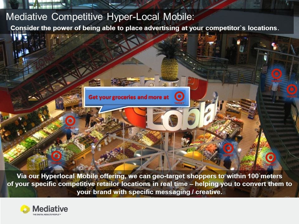 Mediative Competitive Hyper-Local Mobile: Consider the power of being able to place advertising at your competitor`s locations. Via our Hyperlocal Mob
