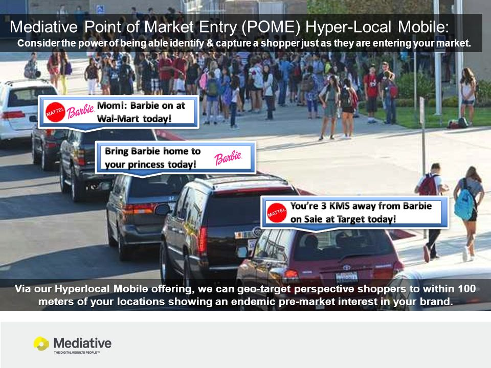 Mediative Point of Market Entry (POME) Hyper-Local Mobile: Consider the power of being able identify & capture a shopper just as they are entering your market.