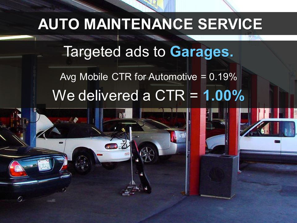 AUTO MAINTENANCE SERVICE AUTO MAINTENANCE SERVICE Targeted ads to Garages. Avg Mobile CTR for Automotive = 0.19% We delivered a CTR = 1.00%
