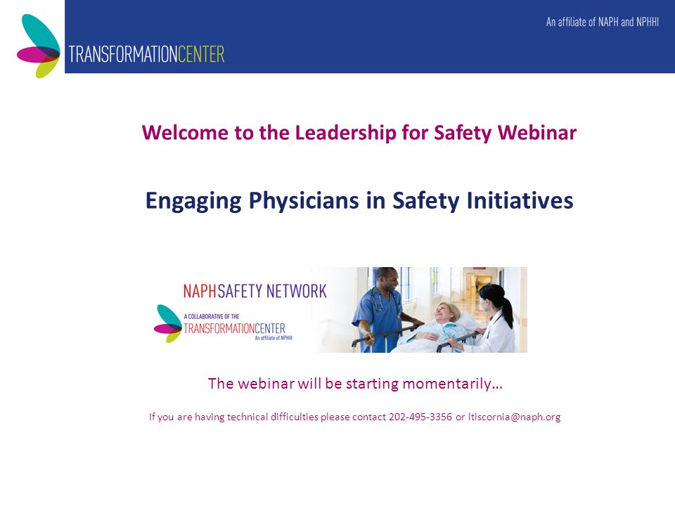 Welcome to the Leadership for Safety Webinar Engaging Physicians in Safety Initiatives The webinar will be starting momentarily… If you are having technical difficulties please contact 202-495-3356 or ltiscornia@naph.org