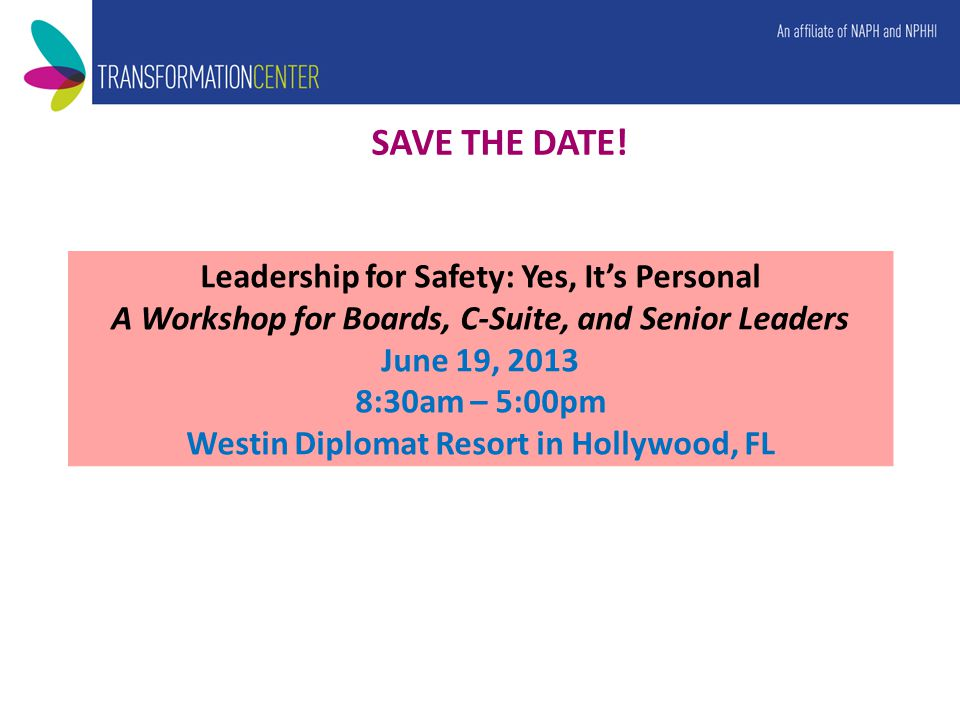 Leadership for Safety: Yes, It's Personal A Workshop for Boards, C-Suite, and Senior Leaders June 19, 2013 8:30am – 5:00pm Westin Diplomat Resort in Hollywood, FL SAVE THE DATE!