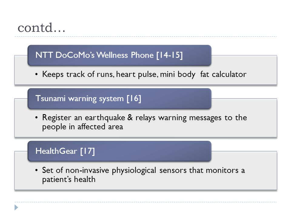 contd… Keeps track of runs, heart pulse, mini body fat calculator NTT DoCoMo's Wellness Phone [14-15] Register an earthquake & relays warning messages to the people in affected area Tsunami warning system [16] Set of non-invasive physiological sensors that monitors a patient's health HealthGear [17]