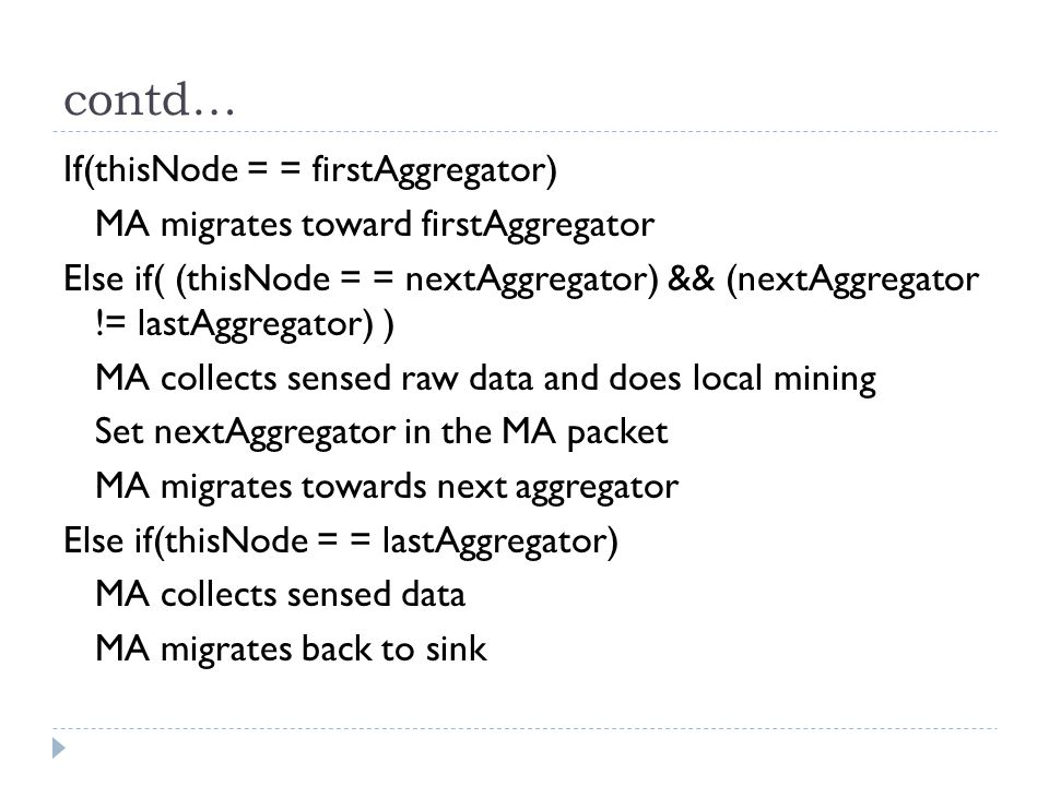 contd… If(thisNode = = firstAggregator) MA migrates toward firstAggregator Else if( (thisNode = = nextAggregator) && (nextAggregator != lastAggregator) ) MA collects sensed raw data and does local mining Set nextAggregator in the MA packet MA migrates towards next aggregator Else if(thisNode = = lastAggregator) MA collects sensed data MA migrates back to sink