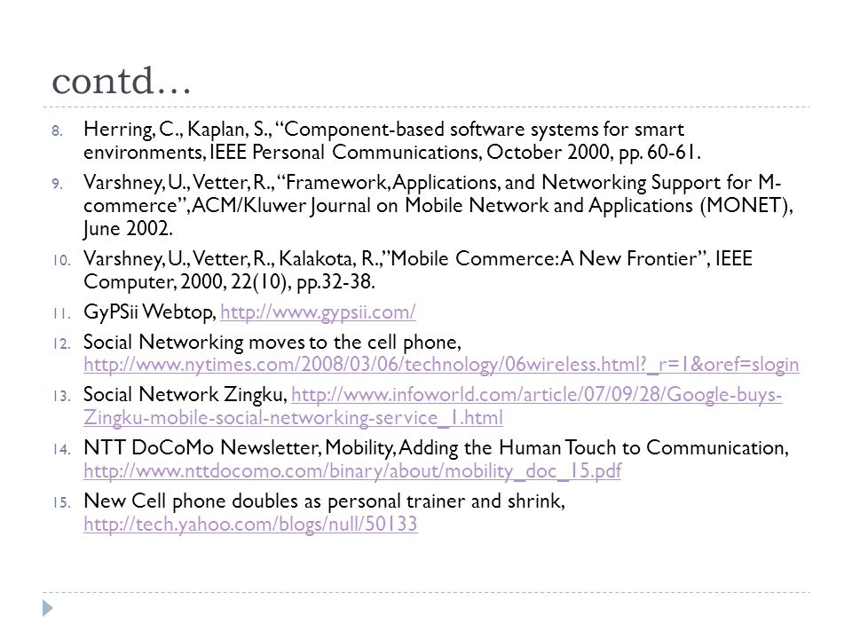 """contd… 8. Herring, C., Kaplan, S., """"Component-based software systems for smart environments, IEEE Personal Communications, October 2000, pp. 60-61. 9."""