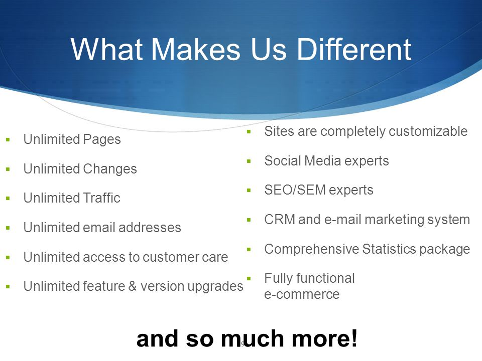 What Makes Us Different  Unlimited Pages  Unlimited Changes  Unlimited Traffic  Unlimited email addresses  Unlimited access to customer care  Unlimited feature & version upgrades 29  Sites are completely customizable  Social Media experts  SEO/SEM experts  CRM and e-mail marketing system  Comprehensive Statistics package  Fully functional e-commerce and so much more!