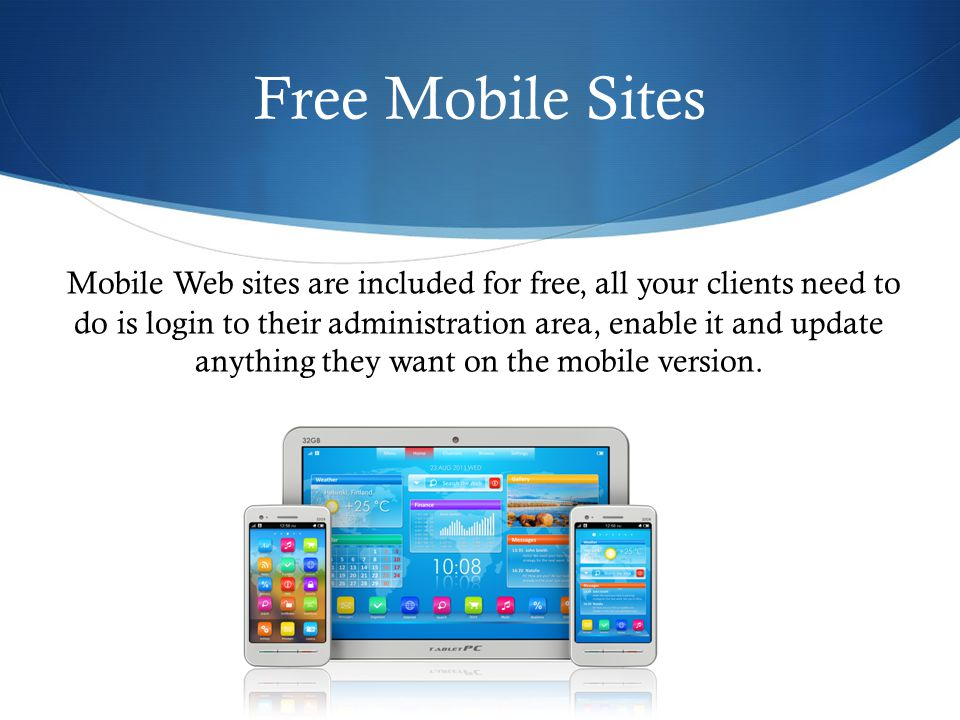 Free Mobile Sites 35 Mobile Web sites are included for free, all your clients need to do is login to their administration area, enable it and update anything they want on the mobile version.