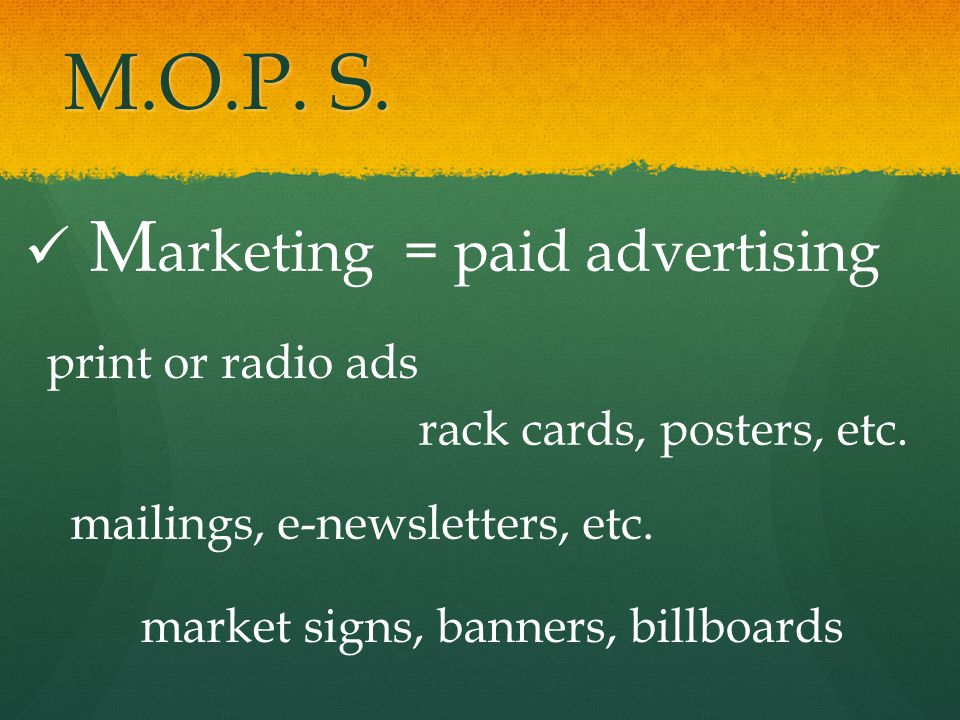 M.O.P.S. M arketing = paid advertising print or radio ads rack cards, posters, etc.