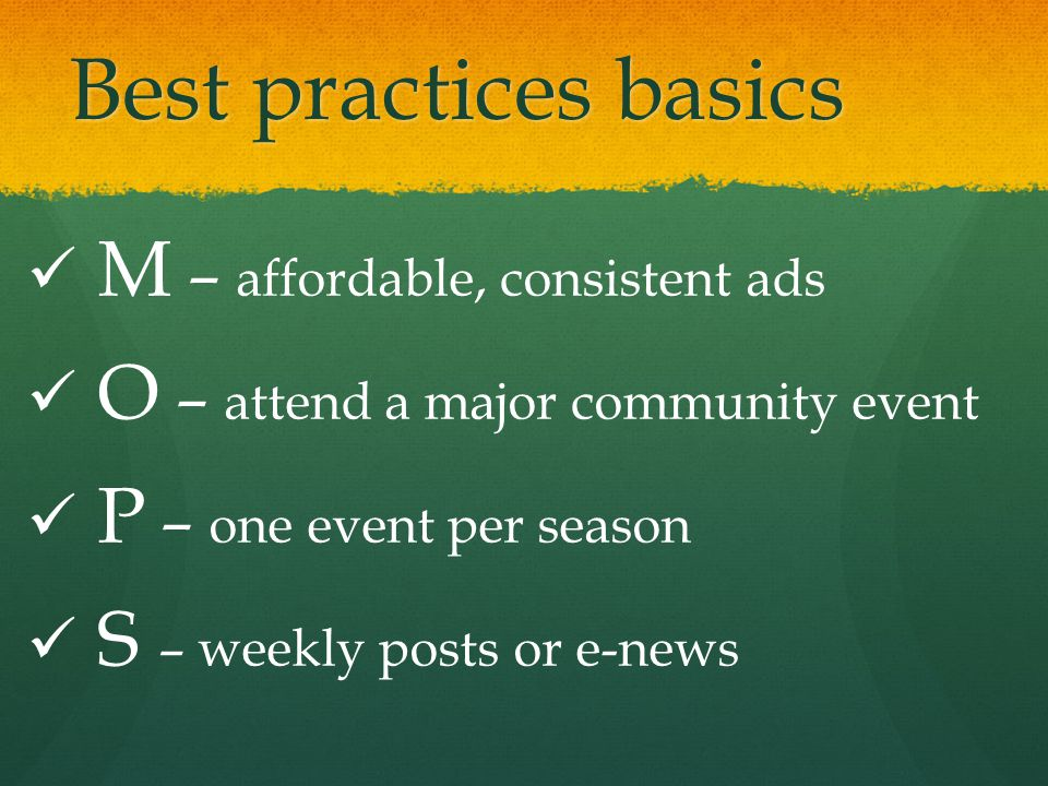 Best practices basics M – affordable, consistent ads O – attend a major community event P – one event per season S – weekly posts or e-news